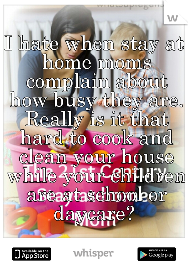 I hate when stay at home moms complain about how busy they are. Really is it that hard to cook and clean your house while your children are at school or daycare?