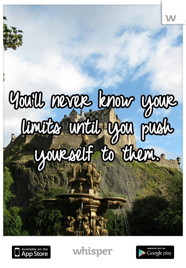 You'll never know your limits until you push yourself to them.