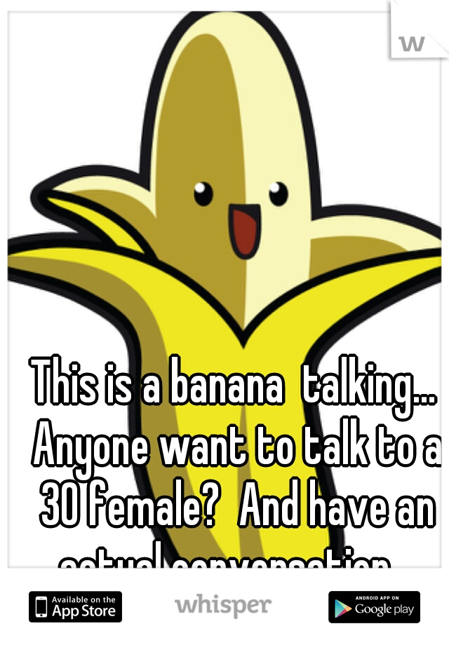 This is a banana  talking... Anyone want to talk to a 30 female?  And have an actual conversation.