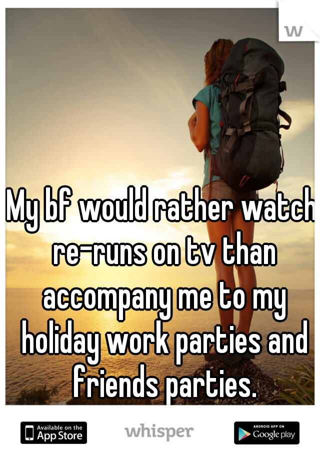 My bf would rather watch re-runs on tv than accompany me to my holiday work parties and friends parties. Sometimes I feel so alone.