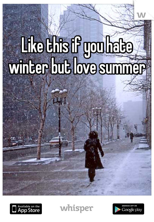Like this if you hate winter but love summer