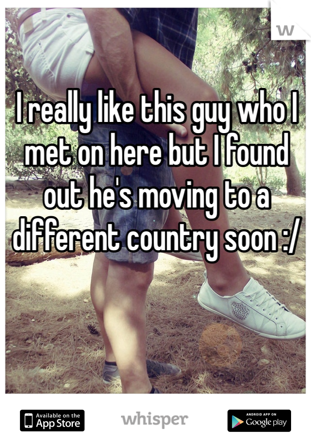 I really like this guy who I met on here but I found out he's moving to a different country soon :/
