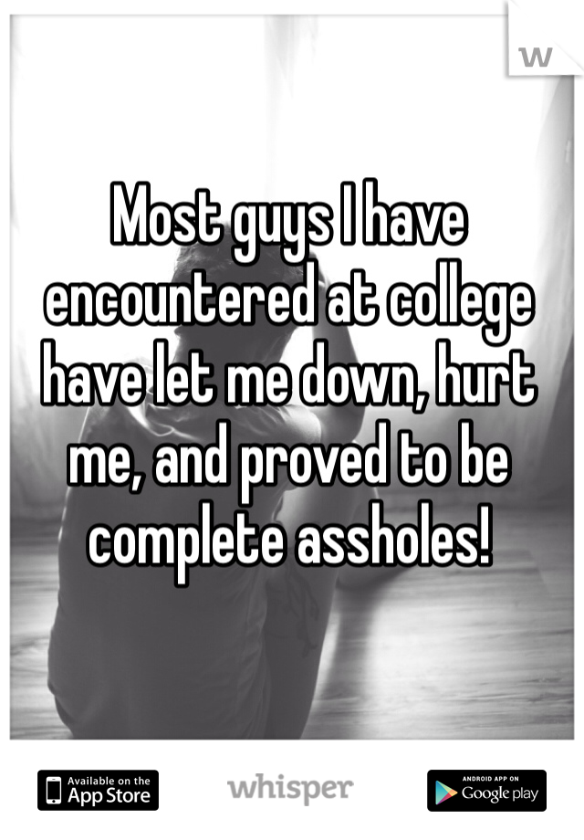 Most guys I have encountered at college have let me down, hurt me, and proved to be complete assholes!