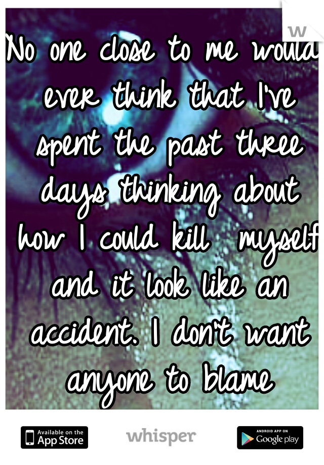 No one close to me would ever think that I've spent the past three days thinking about how I could kill  myself and it look like an accident. I don't want anyone to blame themselves.