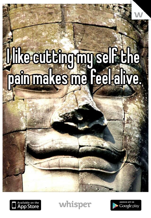 I like cutting my self the  pain makes me feel alive.