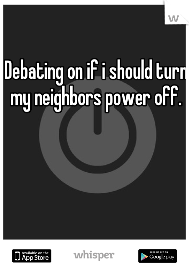 Debating on if i should turn my neighbors power off.