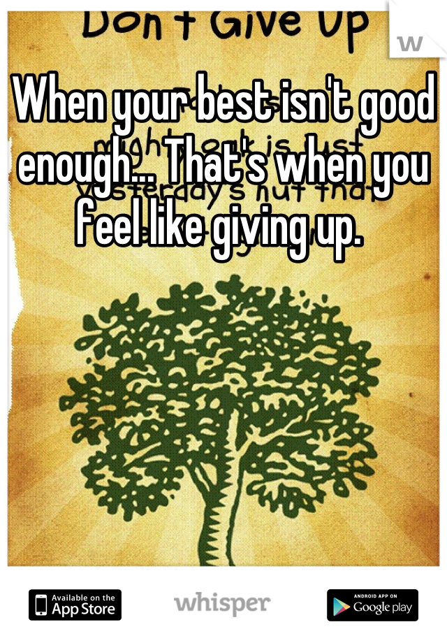 When your best isn't good enough... That's when you feel like giving up.