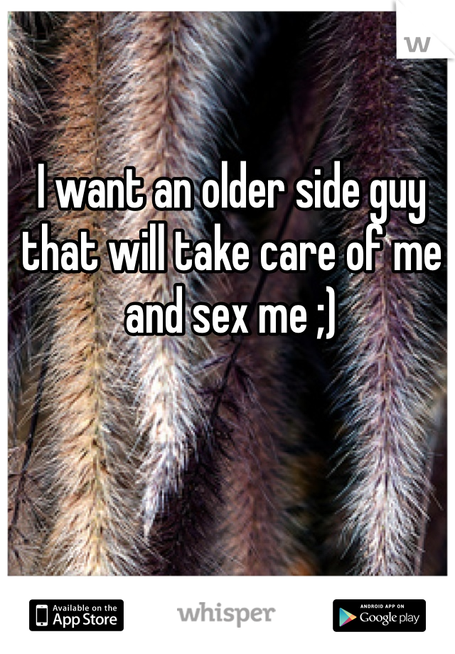 I want an older side guy that will take care of me and sex me ;)