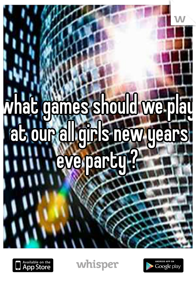 what games should we play at our all girls new years eve party ?