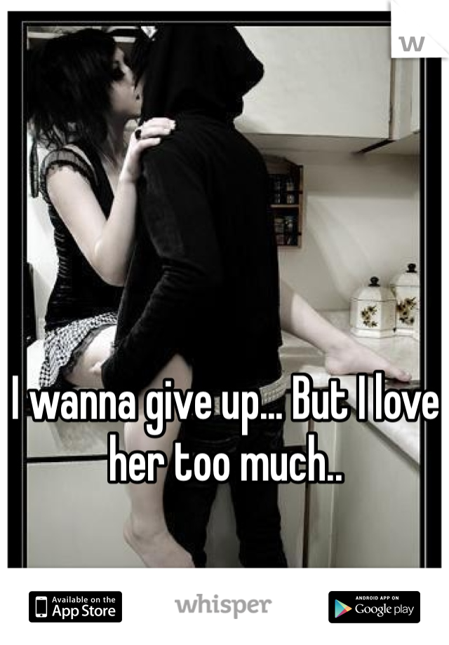 I wanna give up... But I love her too much..