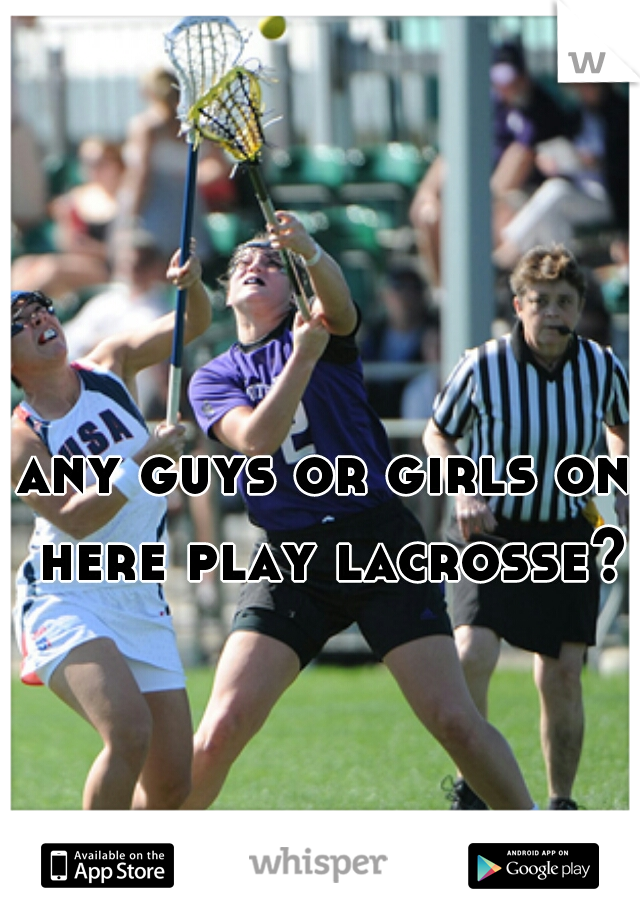 any guys or girls on here play lacrosse?