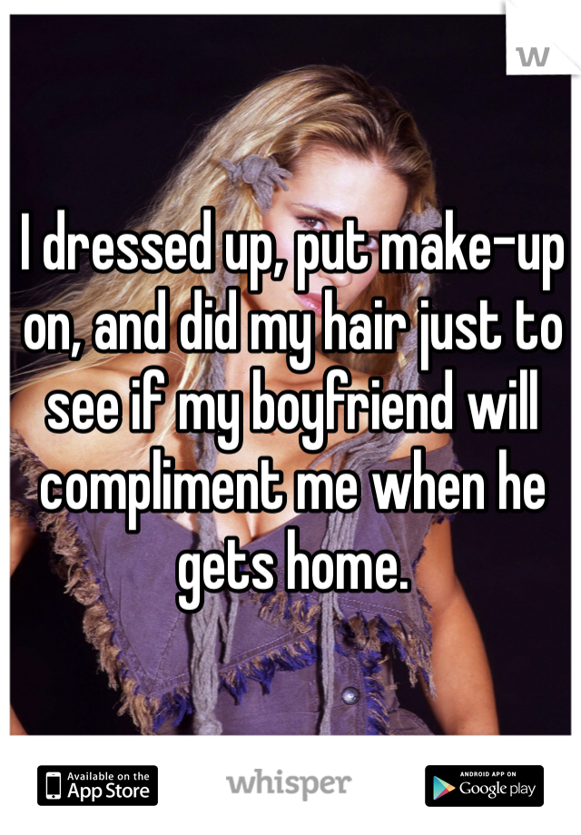 I dressed up, put make-up on, and did my hair just to see if my boyfriend will compliment me when he gets home.