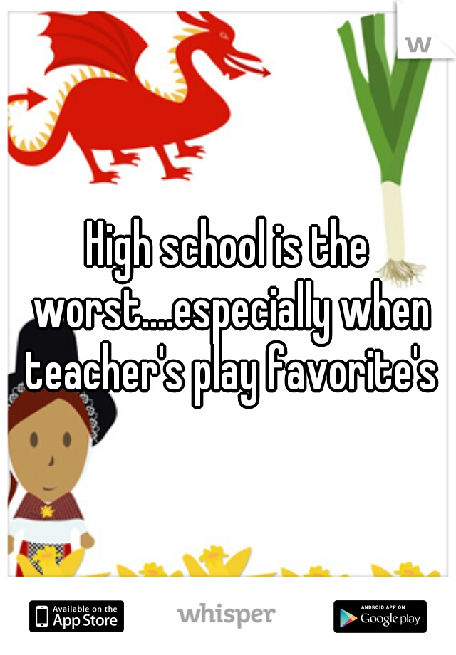 High school is the worst....especially when teacher's play favorite's