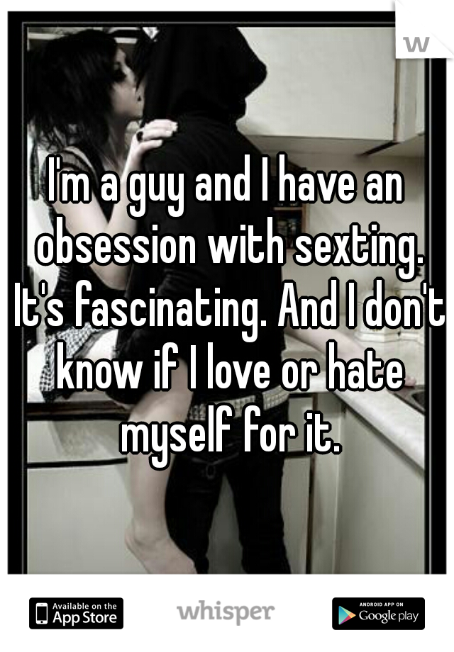 I'm a guy and I have an obsession with sexting. It's fascinating. And I don't know if I love or hate myself for it.