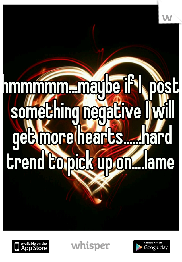 hmmmmm...maybe if I  post something negative I will get more hearts......hard trend to pick up on....lame