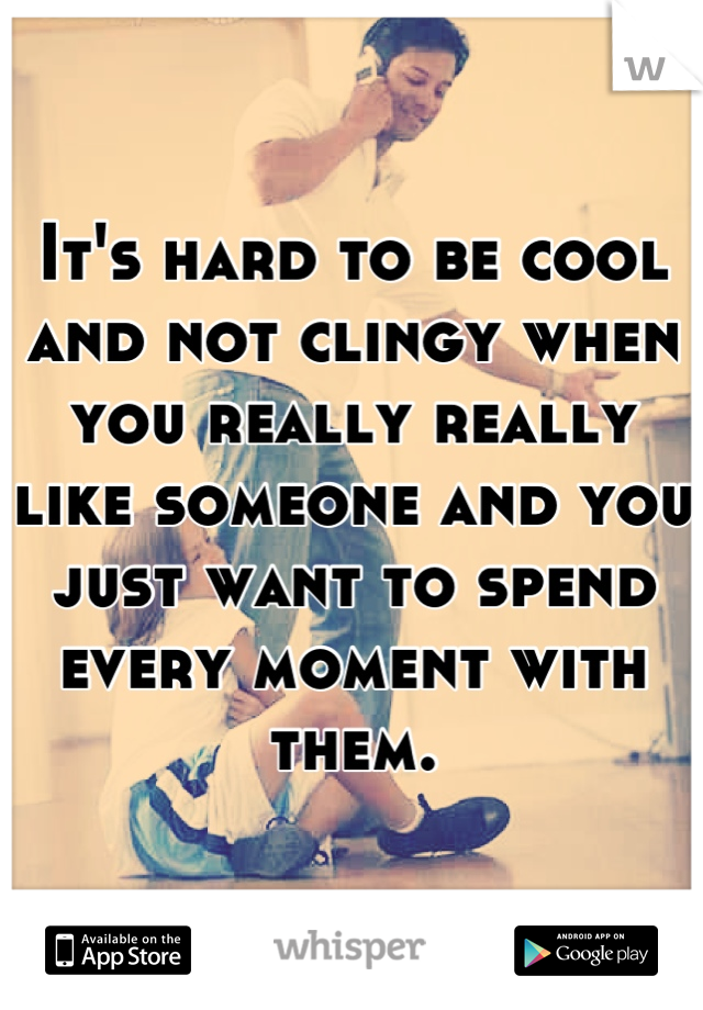 It's hard to be cool and not clingy when you really really like someone and you just want to spend every moment with them.
