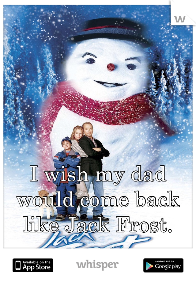 I wish my dad would come back like Jack Frost.