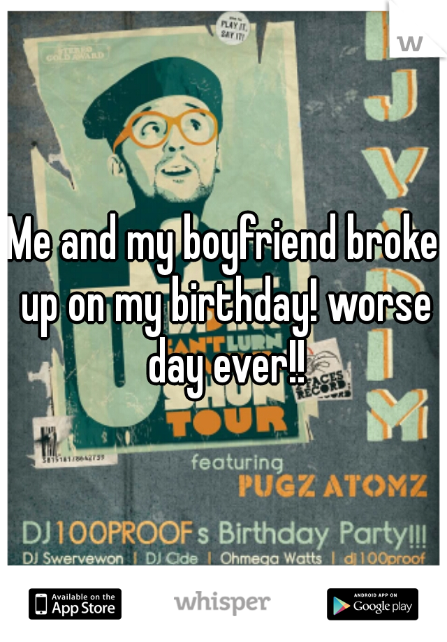 Me and my boyfriend broke up on my birthday! worse day ever!!