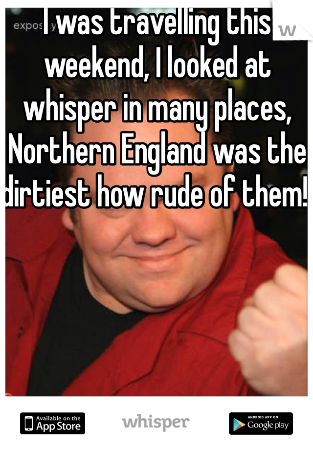 I was travelling this weekend, I looked at whisper in many places, Northern England was the dirtiest how rude of them!!