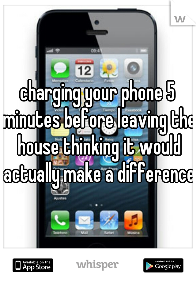 charging your phone 5 minutes before leaving the house thinking it would actually make a difference