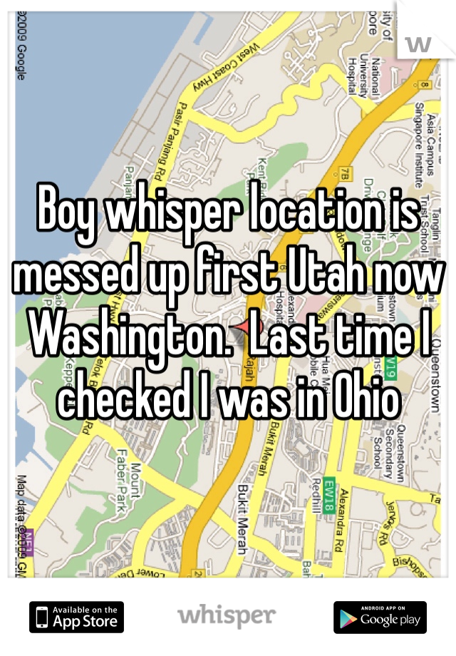 Boy whisper location is messed up first Utah now Washington.  Last time I checked I was in Ohio