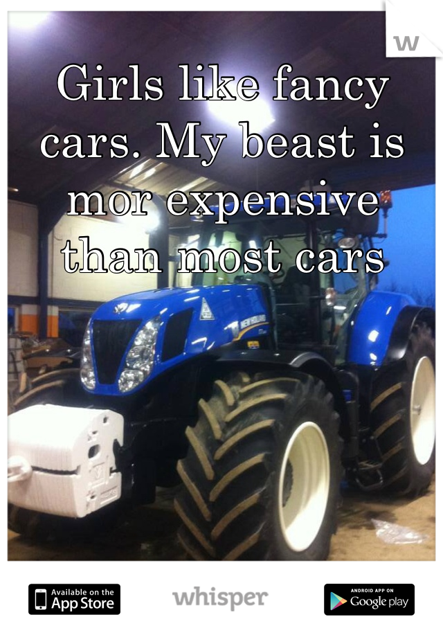 Girls like fancy cars. My beast is mor expensive than most cars