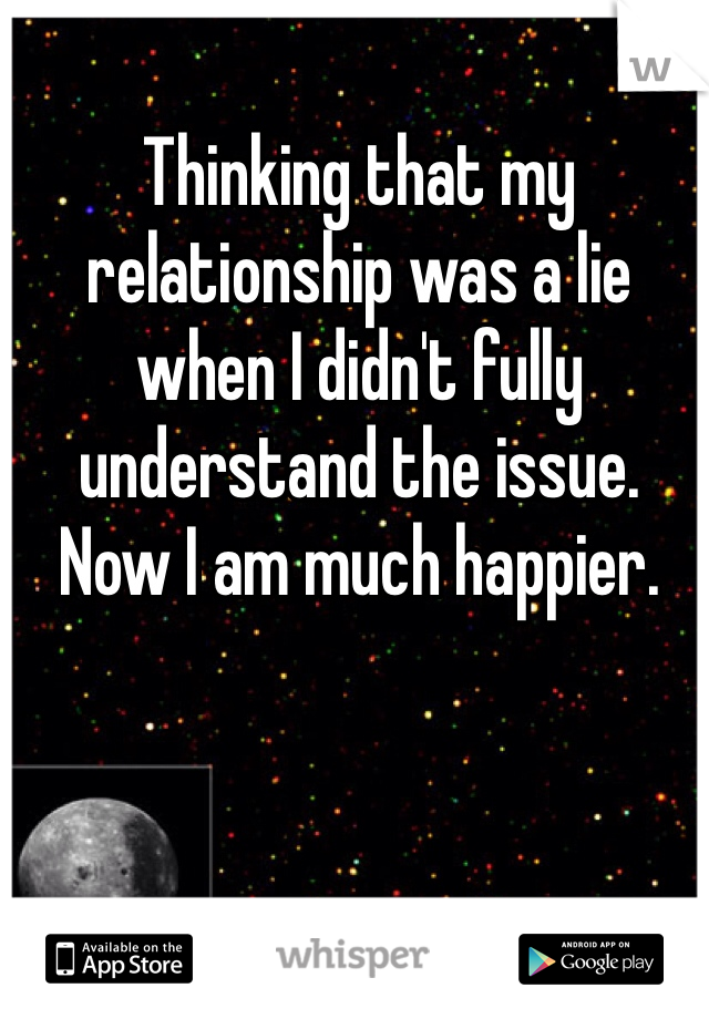 Thinking that my relationship was a lie when I didn't fully understand the issue. Now I am much happier.