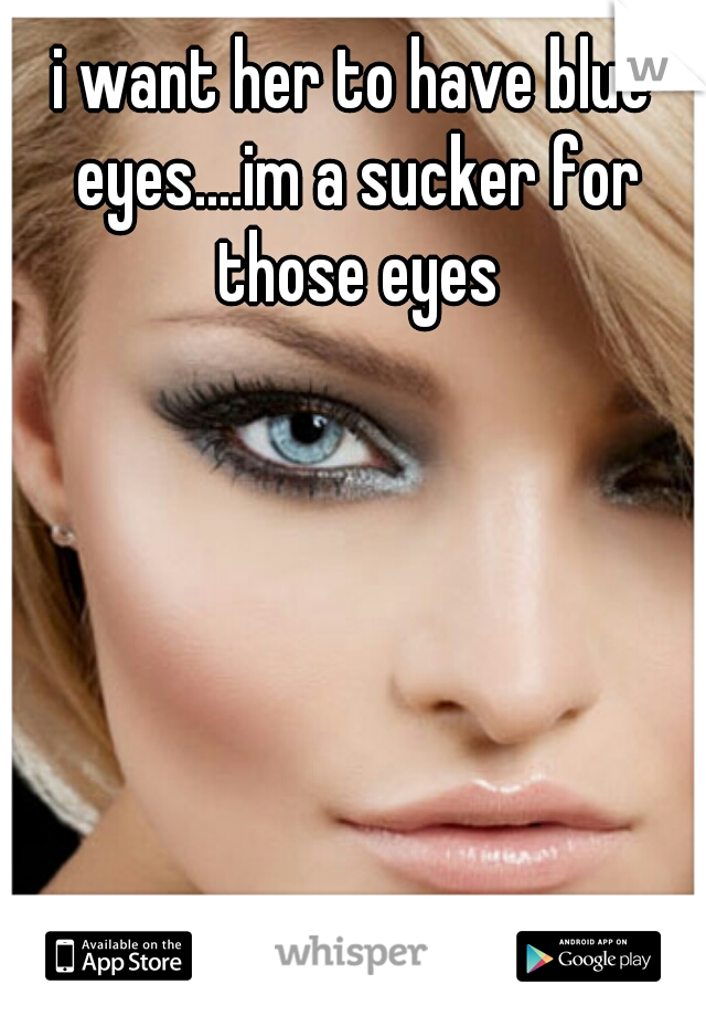 i want her to have blue eyes....im a sucker for those eyes