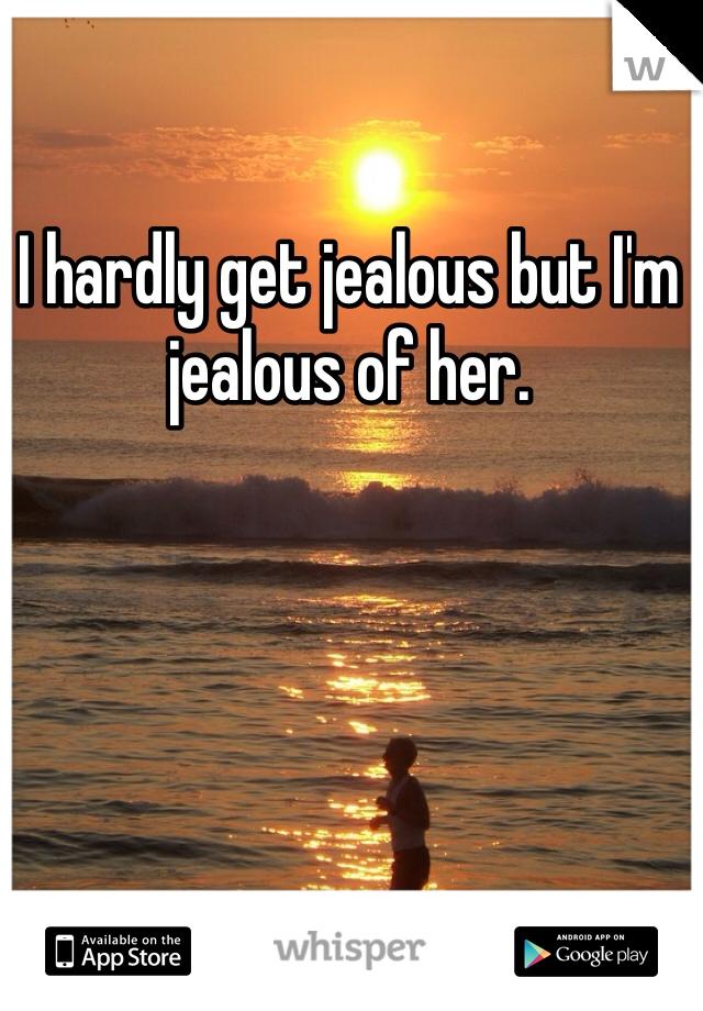 I hardly get jealous but I'm jealous of her.