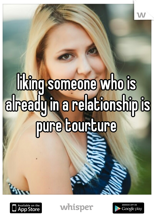 liking someone who is already in a relationship is pure tourture