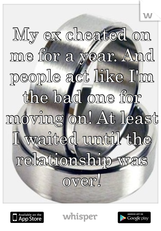 My ex cheated on me for a year. And people act like I'm the bad one for moving on! At least I waited until the relationship was over!