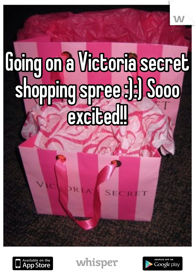 Going on a Victoria secret shopping spree :):) Sooo excited!!