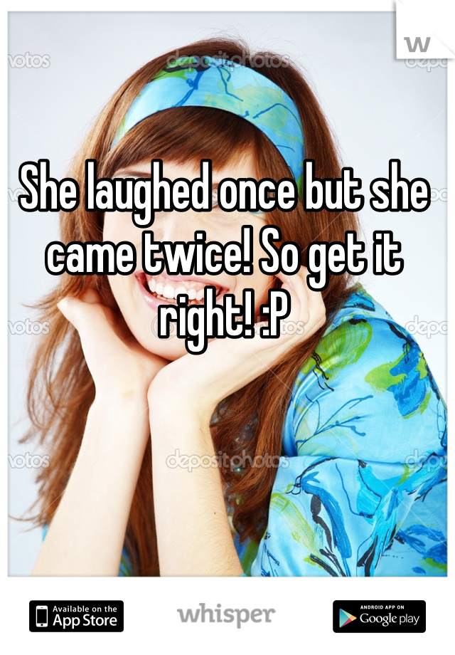 She laughed once but she came twice! So get it right! :P