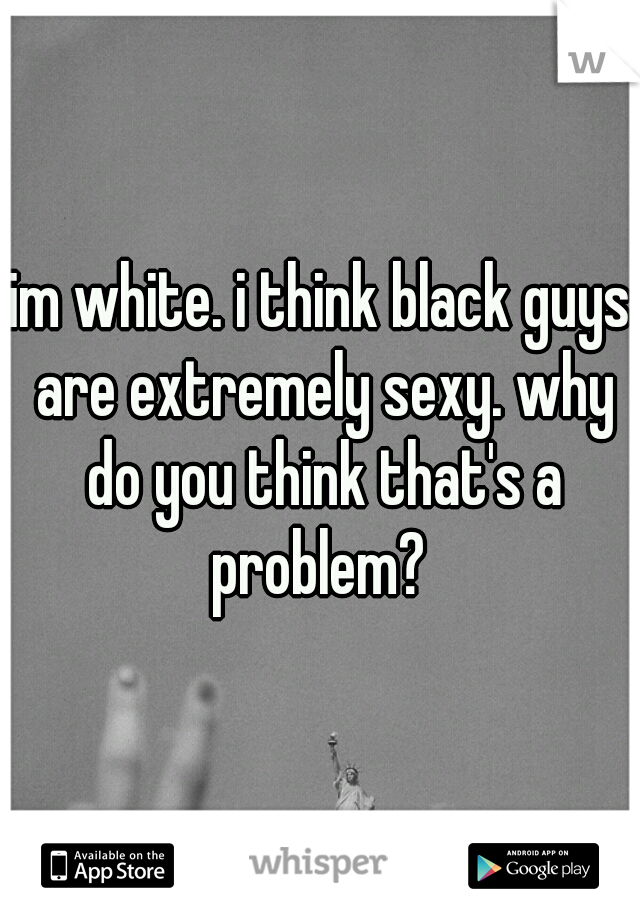 im white. i think black guys are extremely sexy. why do you think that's a problem?