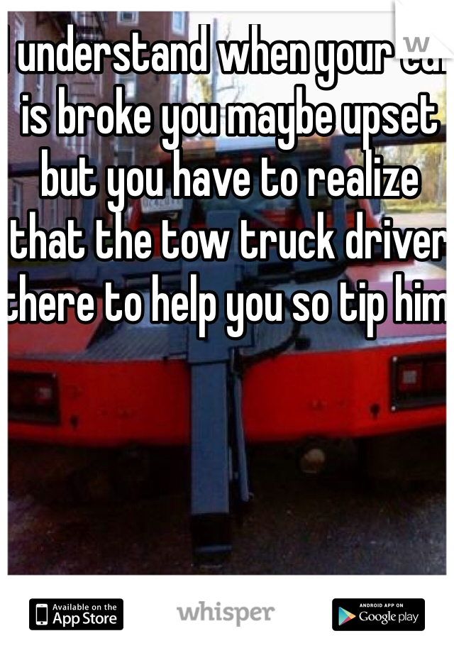 I understand when your car is broke you maybe upset but you have to realize that the tow truck driver there to help you so tip him!