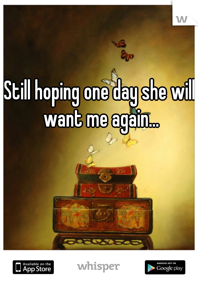 Still hoping one day she will want me again...