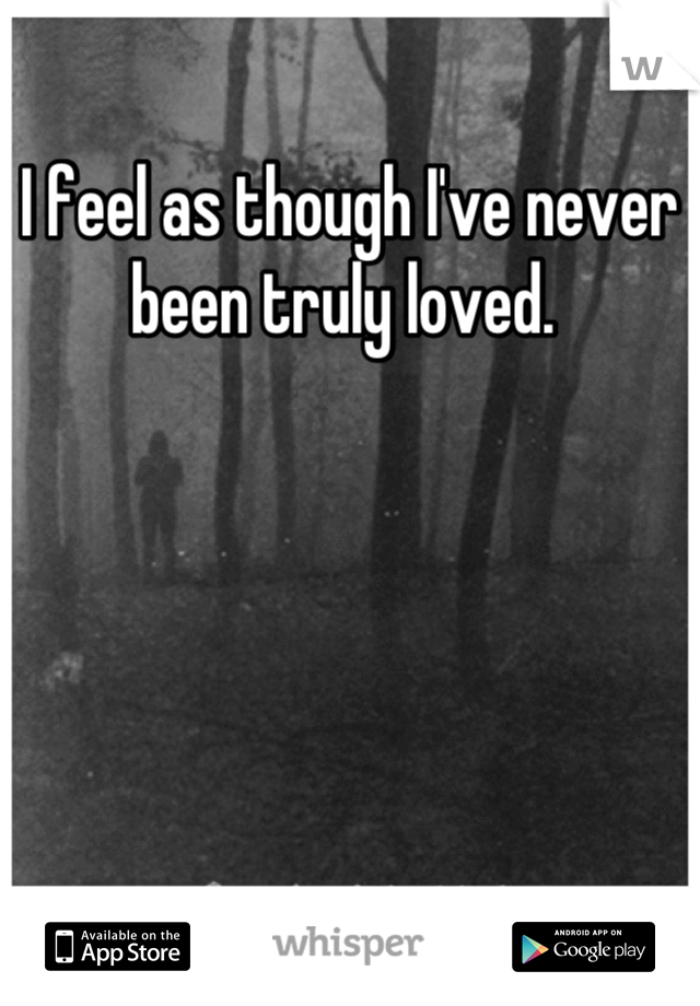 I feel as though I've never been truly loved.