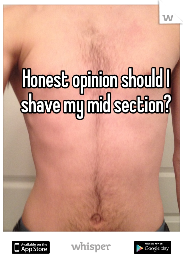 Honest opinion should I shave my mid section?