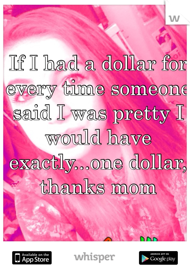 If I had a dollar for every time someone said I was pretty I would have exactly...one dollar, thanks mom