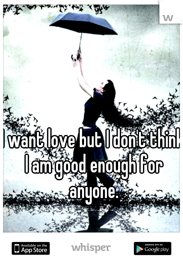 I want love but I don't think I am good enough for anyone.