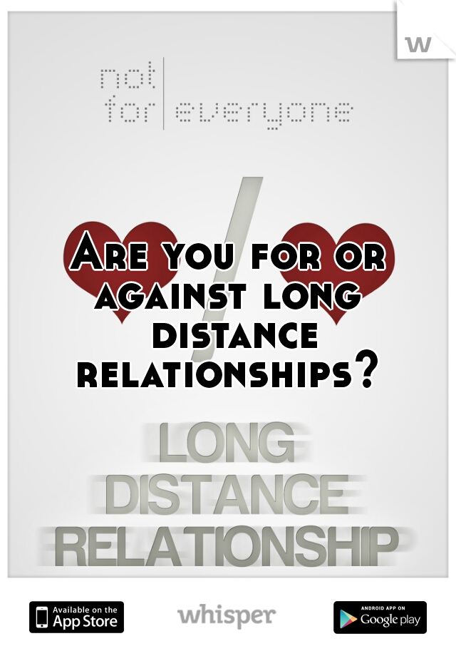 Are you for or against long  distance relationships?