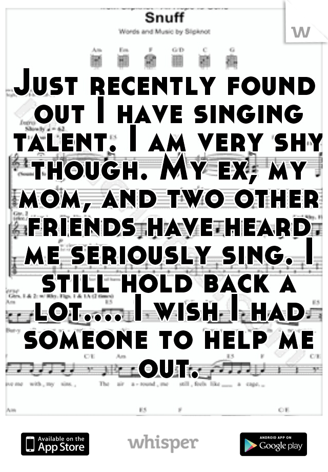 Just recently found out I have singing talent. I am very shy though. My ex, my mom, and two other friends have heard me seriously sing. I still hold back a lot.... I wish I had someone to help me out.