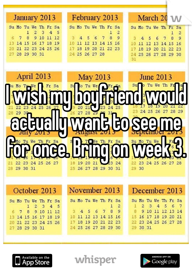 I wish my boyfriend would actually want to see me for once. Bring on week 3.