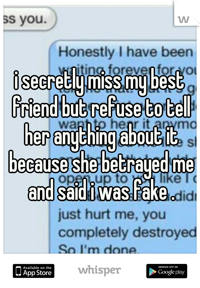 i secretly miss my best friend but refuse to tell her anything about it because she betrayed me and said i was fake .