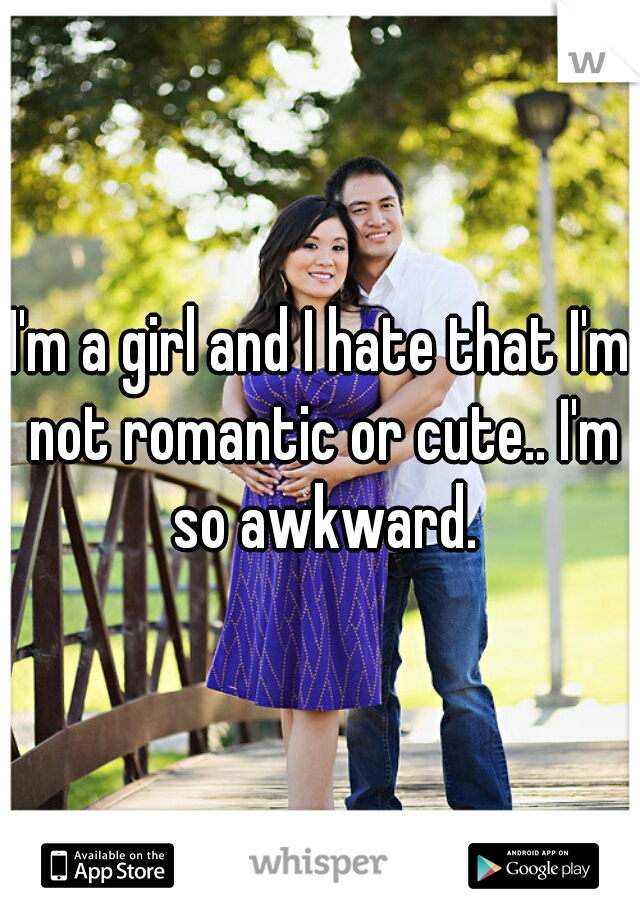 I'm a girl and I hate that I'm not romantic or cute.. I'm so awkward.