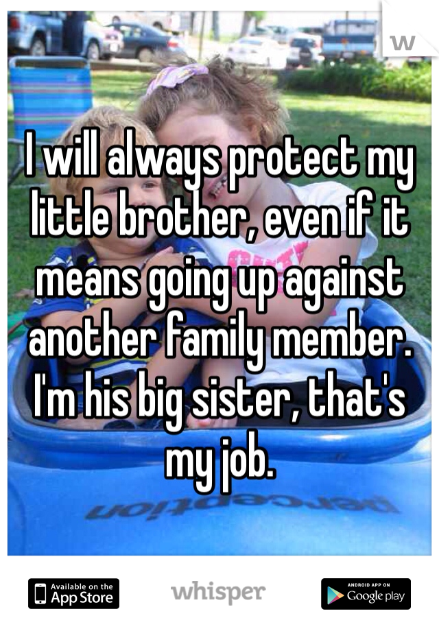 I will always protect my little brother, even if it means going up against another family member. I'm his big sister, that's my job.