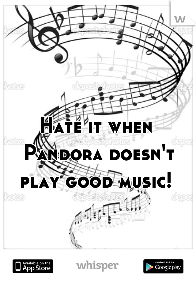 Hate it when Pandora doesn't play good music!