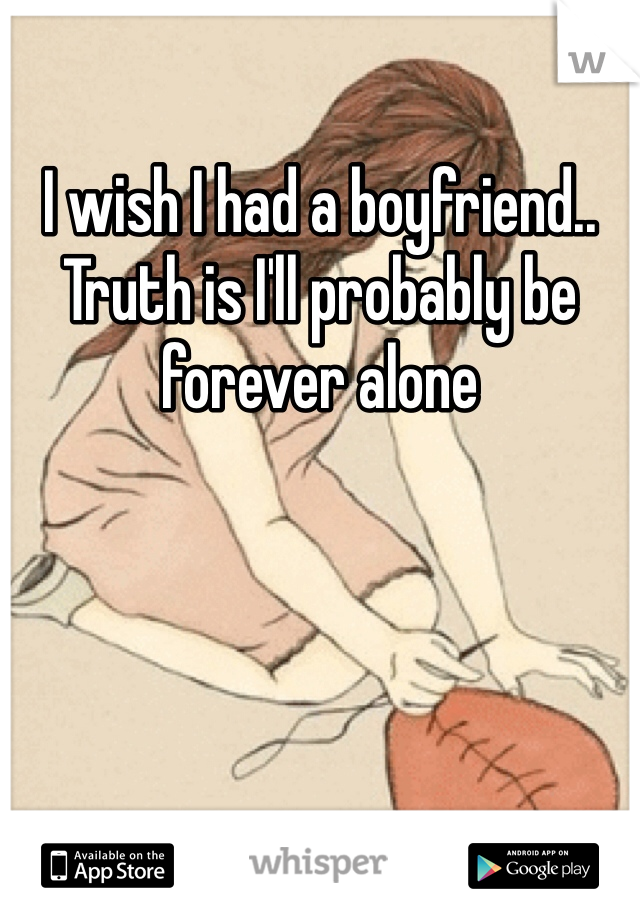 I wish I had a boyfriend.. Truth is I'll probably be forever alone