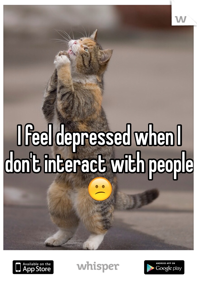 I feel depressed when I don't interact with people 😕