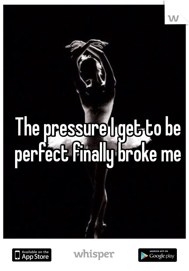 The pressure I get to be perfect finally broke me